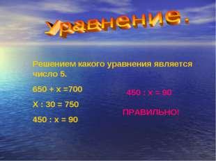 Решением какого уравнения является число 5. 650 + х =700 Х : 30 = 750 450 : х