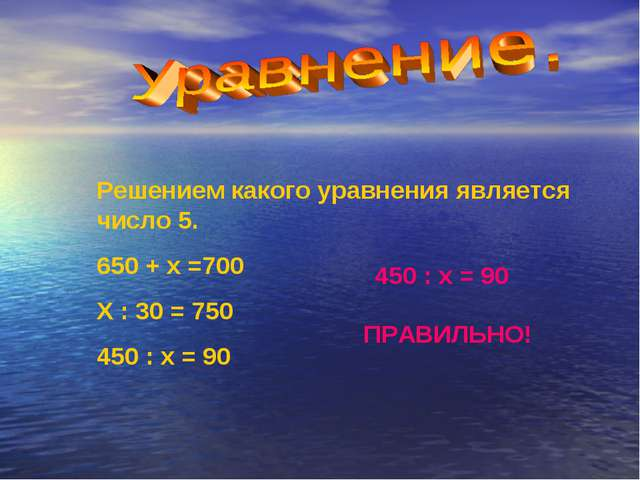 Решением какого уравнения является число 5. 650 + х =700 Х : 30 = 750 450 : х...