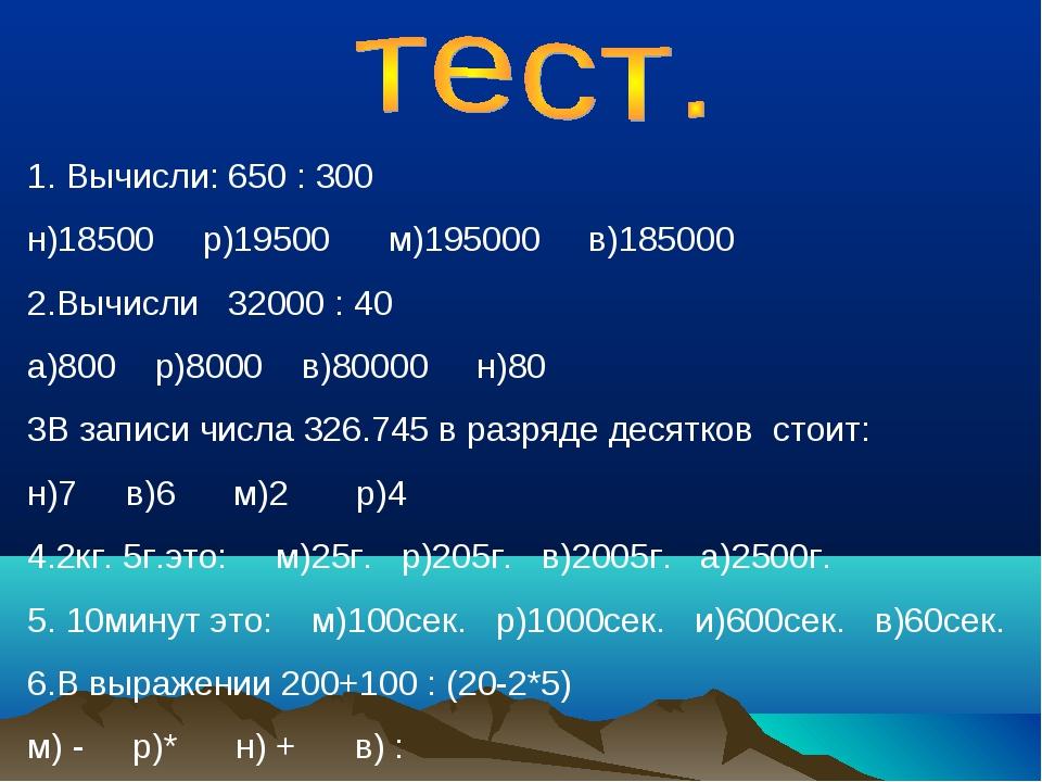 Вычисли: 650 : 300 н)18500 р)19500 м)195000 в)185000 2.Вычисли 32000 : 40 а)8...