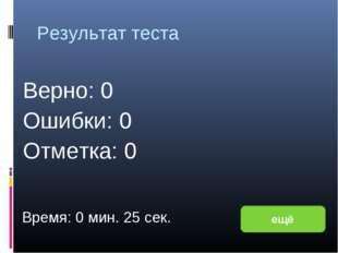 Результат теста Верно: 0 Ошибки: 0 Отметка: 0 Время: 0 мин. 25 сек. ещё испра