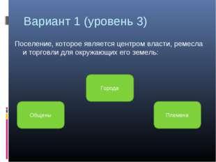Вариант 1 (уровень 3) Поселение, которое является центром власти, ремесла и т