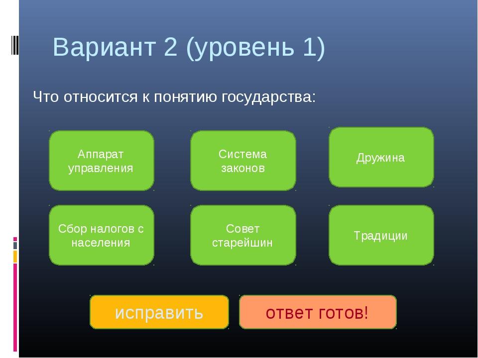 Вариант 2 (уровень 1) Что относится к понятию государства: Аппарат управления...