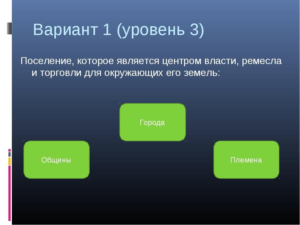 Вариант 1 (уровень 3) Поселение, которое является центром власти, ремесла и т...