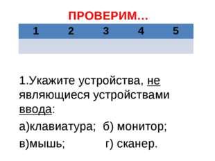 ПРОВЕРИМ… 1.Укажите устройства, не являющиеся устройствами ввода: а)клавиатур