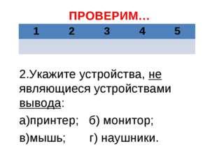 ПРОВЕРИМ… 2.Укажите устройства, не являющиеся устройствами вывода: а)принтер;