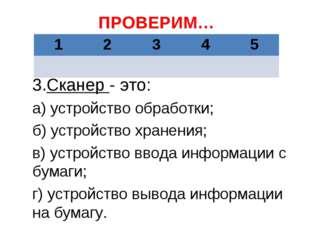 ПРОВЕРИМ… 3.Сканер - это: а) устройство обработки; б) устройство хранения; в)