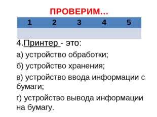 ПРОВЕРИМ… 4.Принтер - это: а) устройство обработки; б) устройство хранения; в