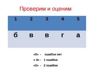 Проверим и оценим «5» - ошибок нет « 4» - 1 ошибка «3» - 2 ошибки 12345 б