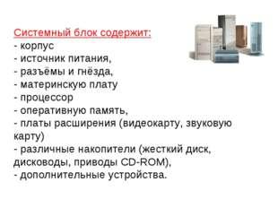 Системный блок содержит: - корпус - источник питания, - разъёмы и гнёзда, - м