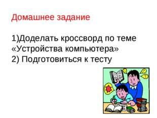 Домашнее задание 1)Доделать кроссворд по теме «Устройства компьютера» 2) Подг