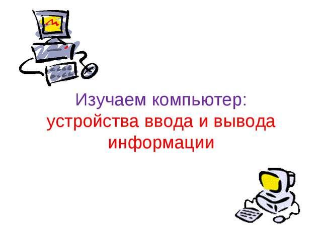 Изучаем компьютер: устройства ввода и вывода информации