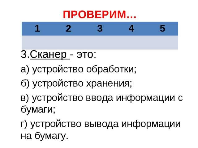ПРОВЕРИМ… 3.Сканер - это: а) устройство обработки; б) устройство хранения; в)...