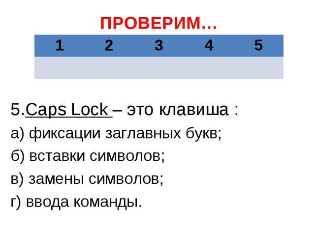 ПРОВЕРИМ… 5.Caps Lock – это клавиша : а) фиксации заглавных букв; б) вставки...