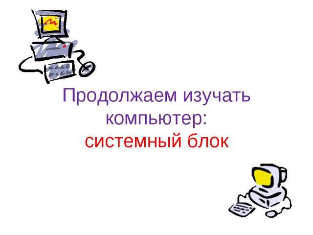 Продолжаем изучать компьютер: системный блок
