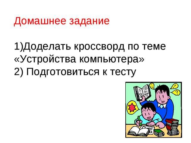 Домашнее задание 1)Доделать кроссворд по теме «Устройства компьютера» 2) Подг...