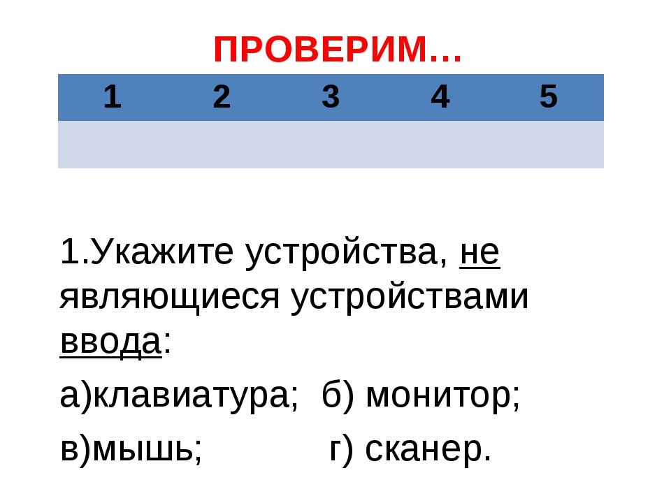 ПРОВЕРИМ… 1.Укажите устройства, не являющиеся устройствами ввода: а)клавиатур...