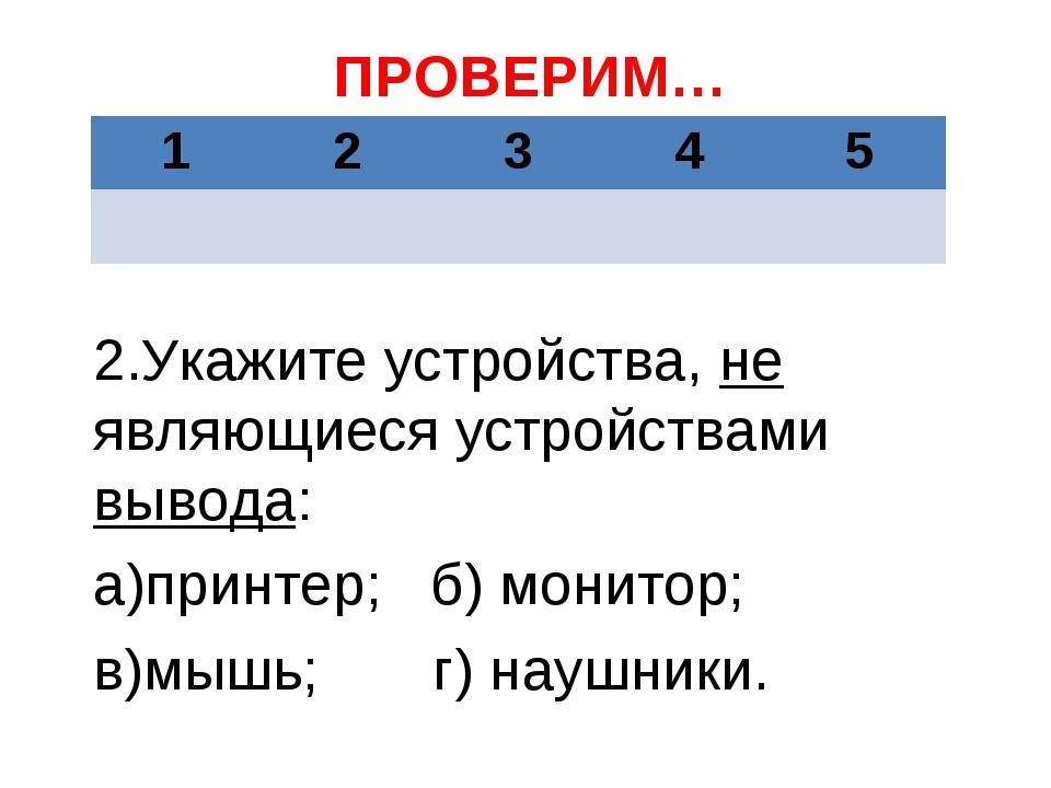 ПРОВЕРИМ… 2.Укажите устройства, не являющиеся устройствами вывода: а)принтер;...