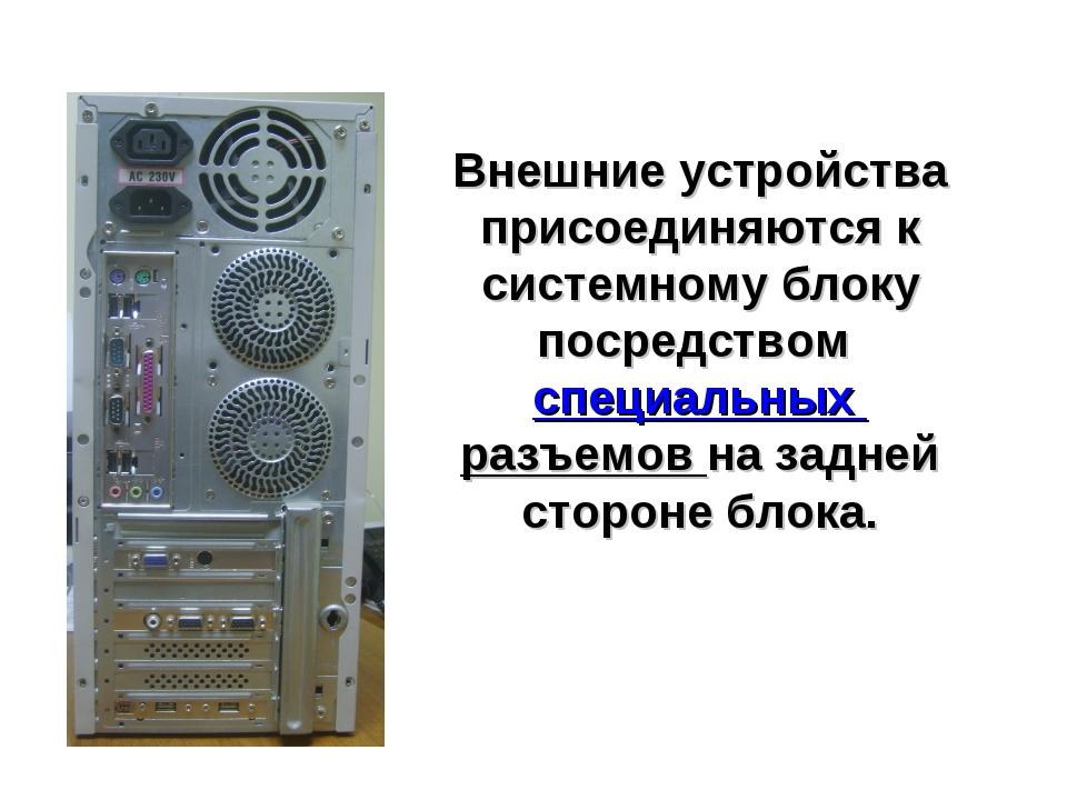Внешние устройства присоединяются к системному блоку посредством специальных...