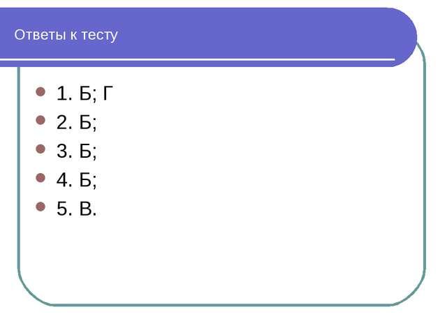 Ответы к тесту 1. Б;Г 2. Б; 3. Б; 4. Б; 5. В.