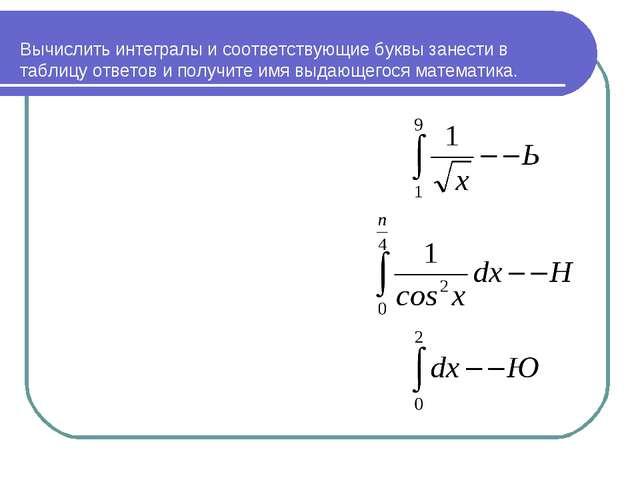 Вычислить интегралы и соответствующие буквы занести в таблицу ответов и полу...