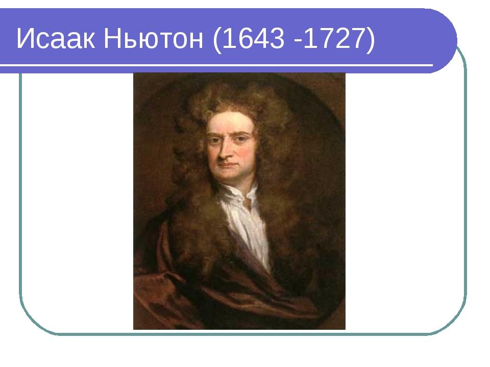 Исаак Ньютон (1643 -1727)