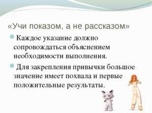 «Учи показом, а не рассказом» Каждое указание должно сопровождаться объяснени