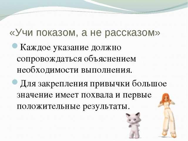 «Учи показом, а не рассказом» Каждое указание должно сопровождаться объяснени...