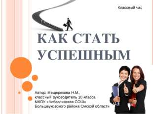 КАК СТАТЬ УСПЕШНЫМ Классный час Автор: Мещерякова Н.М., классный руководитель 10