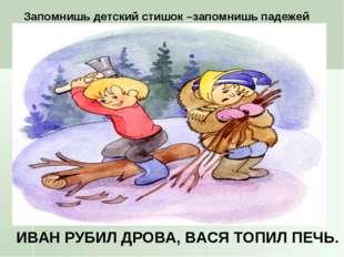 Запомнишь детский стишок –запомнишь падежей ИВАН РУБИЛ ДРОВА, ВАСЯ ТОПИЛ ПЕЧЬ.