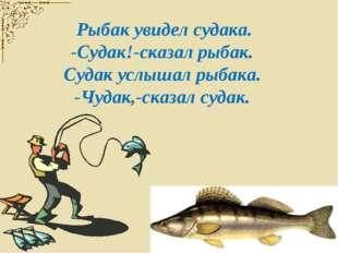 Рыбак увидел судака. -Судак!-сказал рыбак. Судак услышал рыбака. -Чудак,-ска