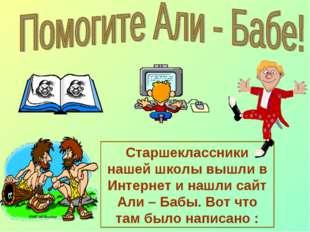 Старшеклассники нашей школы вышли в Интернет и нашли сайт Али – Бабы. Вот что