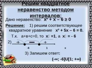 Решим квадратное неравенство методом интервалов: Дано неравенство: х² + х – 6