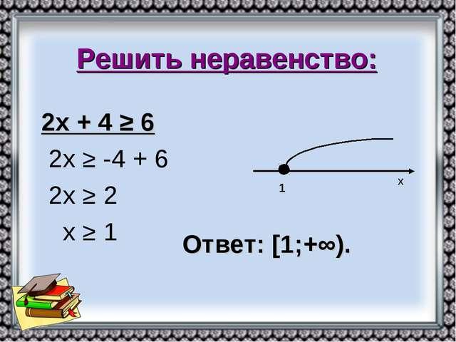 Решить неравенство: 2х + 4 ≥ 6 2х ≥ -4 + 6 2х ≥ 2 х ≥ 1 х 1 Ответ: [1;+∞).