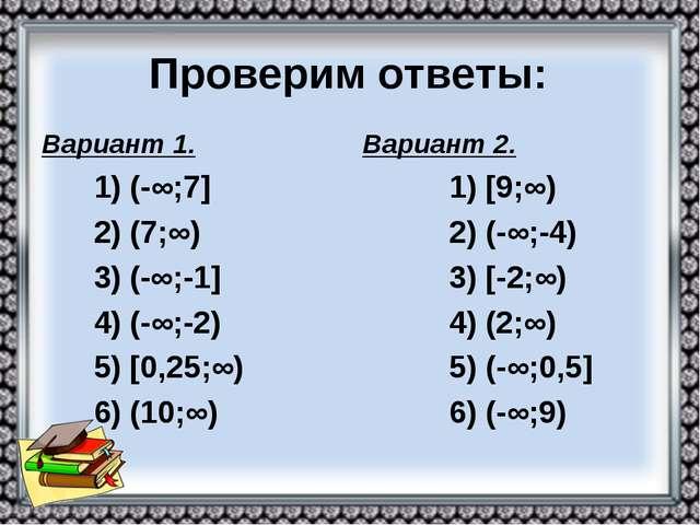 Проверим ответы: Вариант 1. 1) (-∞;7] 2) (7;∞) 3) (-∞;-1] 4) (-∞;-2) 5) [0,25...