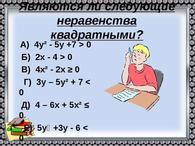 Являются ли следующие неравенства квадратными? А) 4у² - 5у +7 > 0 Б) 2х - 4 >...