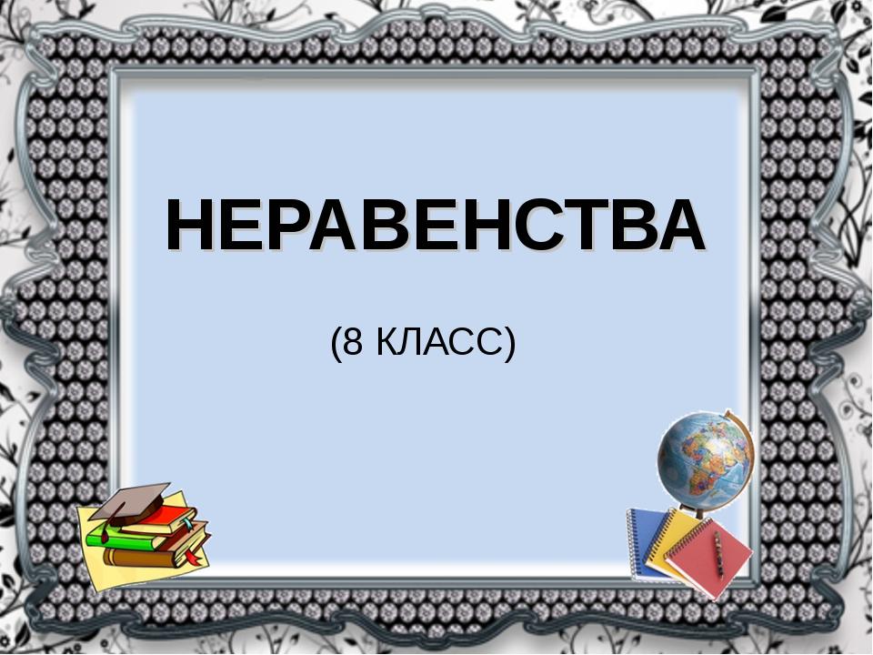НЕРАВЕНСТВА (8 КЛАСС)