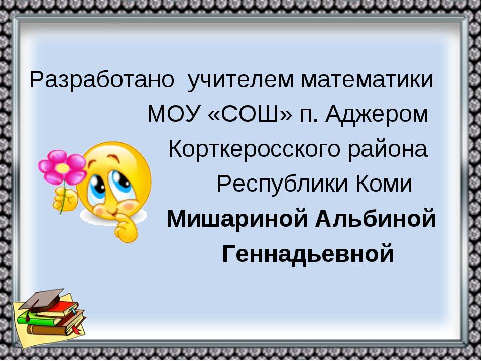 Разработано учителем математики МОУ «СОШ» п. Аджером Корткеросского района Р...
