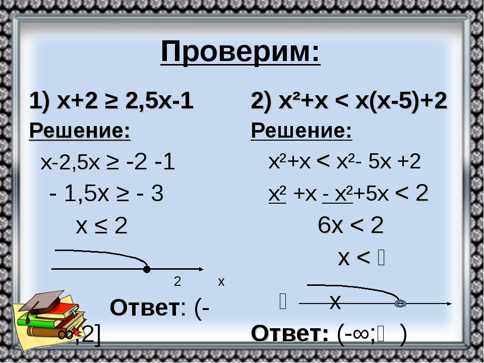 Проверим: х+2 ≥ 2,5х-1 Решение: х-2,5х ≥ -2 -1 - 1,5х ≥ - 3 х ≤ 2 2 х Ответ:...
