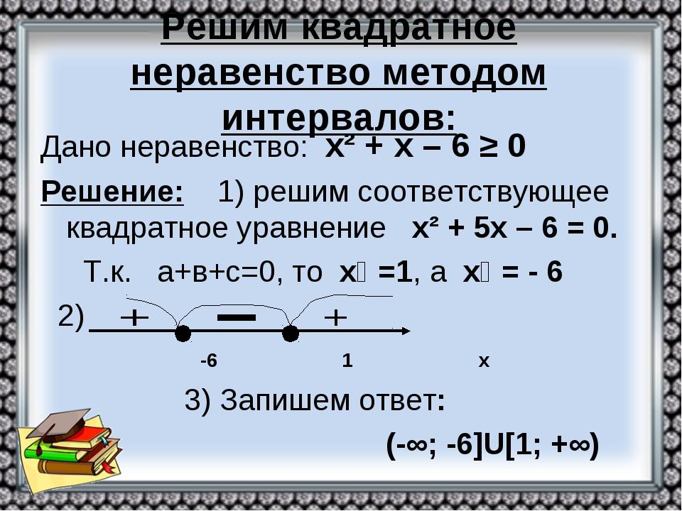 Решим квадратное неравенство методом интервалов: Дано неравенство: х² + х – 6...