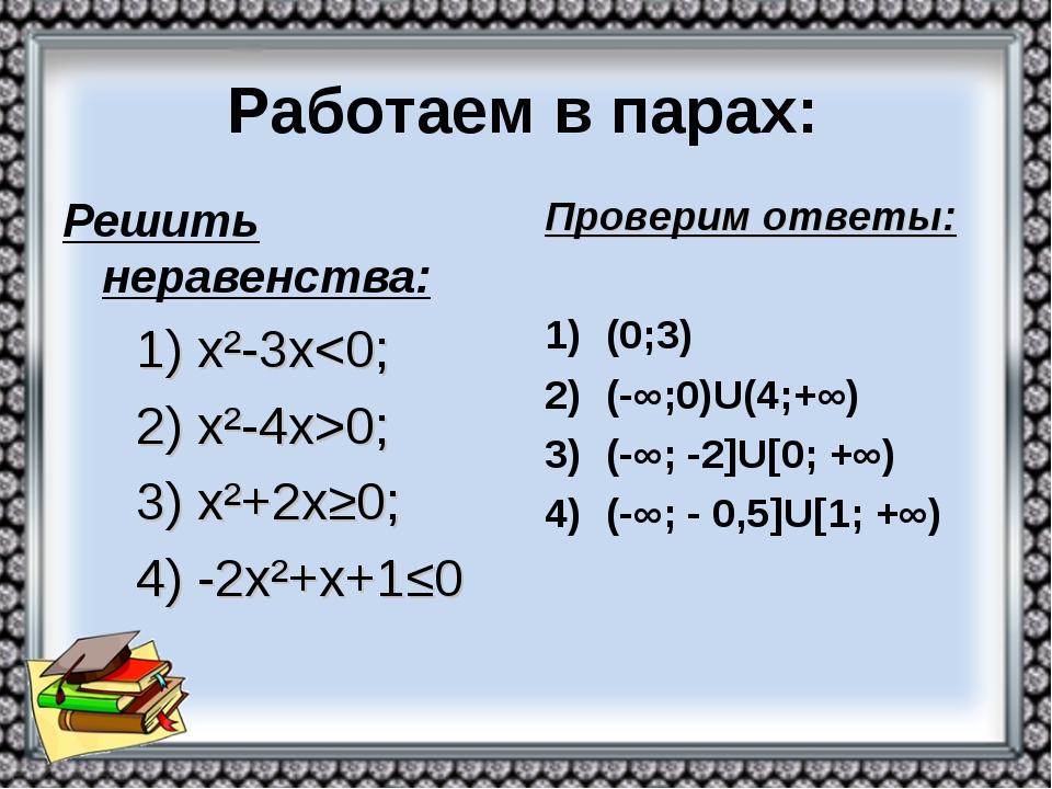 Работаем в парах: Решить неравенства: 1) х²-3х0; 3) х²+2х≥0; 4) -2х²+х+1≤0 Пр...