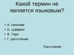 Какой термин не является языковым? А. синоним Б. суффикс В. Тире Г. расстояни
