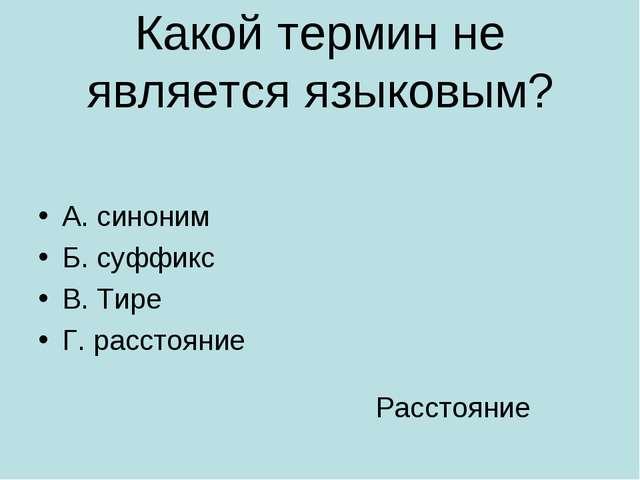 Какой термин не является языковым? А. синоним Б. суффикс В. Тире Г. расстояни...