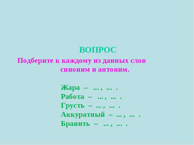 ВОПРОС Подберите к каждому из данных слов синоним и антоним. Жара – ... , .....