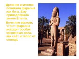 Древние египтяне почитали фараона как бога. Ему принадлежала земля Египта. Е