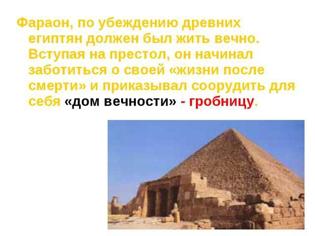 Фараон, по убеждению древних египтян должен был жить вечно. Вступая на престо...