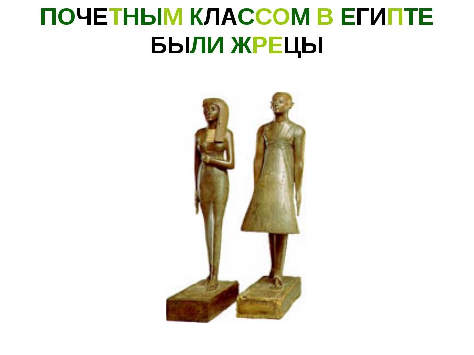 ПОЧЕТНЫМ КЛАССОМ В ЕГИПТЕ БЫЛИ ЖРЕЦЫ