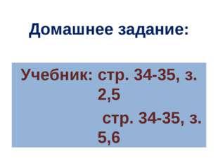 Домашнее задание: Учебник: стр. 34-35, з. 2,5 стр. 34-35, з. 5,6