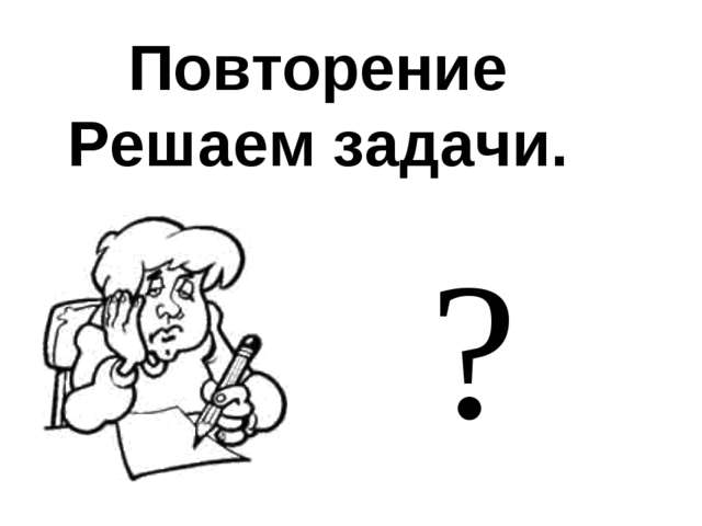Повторение Решаем задачи. ?