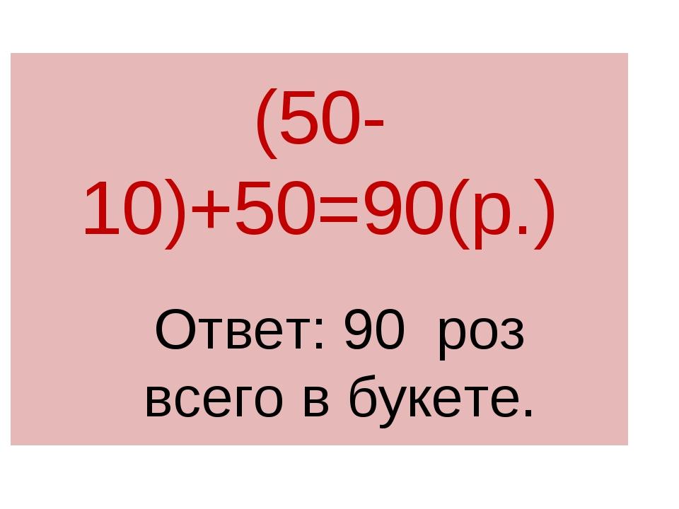 (50-10)+50=90(р.) Ответ: 90 роз всего в букете.