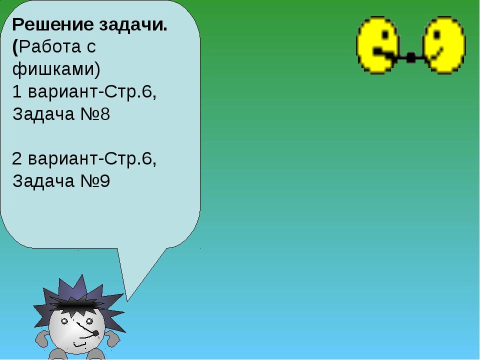 Решение задачи. (Работа с фишками) 1 вариант-Стр.6, Задача №8 2 вариант-Стр.6...